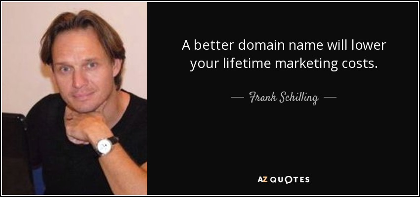 A better domain name will lower your lifetime marketing costs. - Frank Schilling