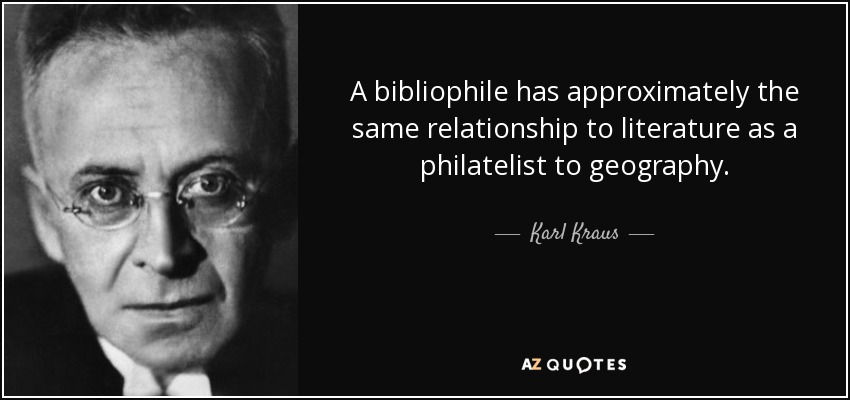 A bibliophile has approximately the same relationship to literature as a philatelist to geography. - Karl Kraus