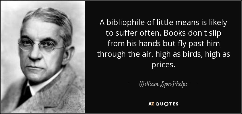 A bibliophile of little means is likely to suffer often. Books don't slip from his hands but fly past him through the air, high as birds, high as prices. - William Lyon Phelps