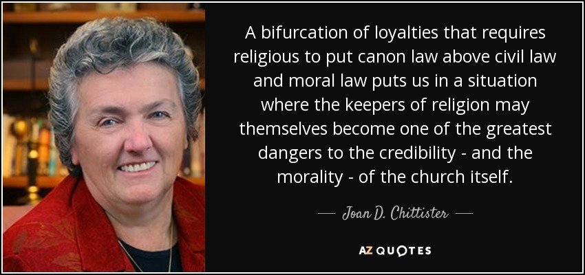 A bifurcation of loyalties that requires religious to put canon law above civil law and moral law puts us in a situation where the keepers of religion may themselves become one of the greatest dangers to the credibility - and the morality - of the church itself. - Joan D. Chittister