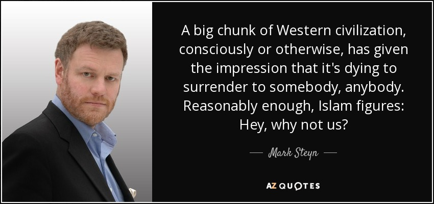A big chunk of Western civilization, consciously or otherwise, has given the impression that it's dying to surrender to somebody, anybody. Reasonably enough, Islam figures: Hey, why not us? - Mark Steyn