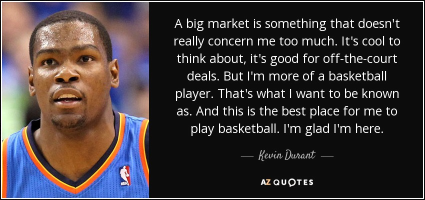 A big market is something that doesn't really concern me too much. It's cool to think about, it's good for off-the-court deals. But I'm more of a basketball player. That's what I want to be known as. And this is the best place for me to play basketball. I'm glad I'm here. - Kevin Durant