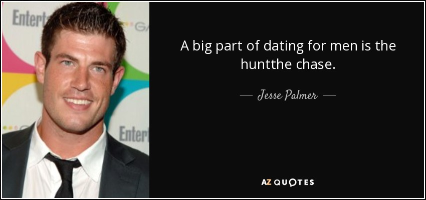 A big part of dating for men is the huntthe chase. - Jesse Palmer