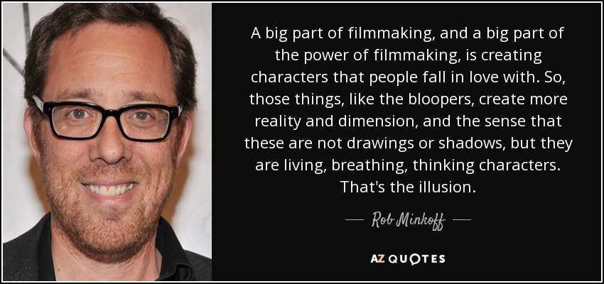 A big part of filmmaking, and a big part of the power of filmmaking, is creating characters that people fall in love with. So, those things, like the bloopers, create more reality and dimension, and the sense that these are not drawings or shadows, but they are living, breathing, thinking characters. That's the illusion. - Rob Minkoff