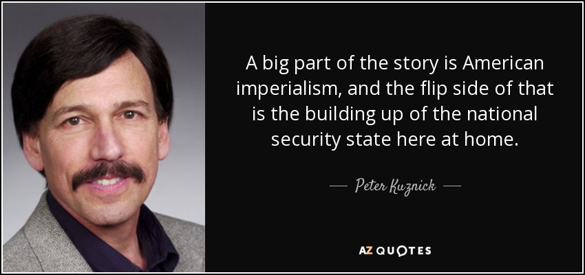 A big part of the story is American imperialism, and the flip side of that is the building up of the national security state here at home. - Peter Kuznick