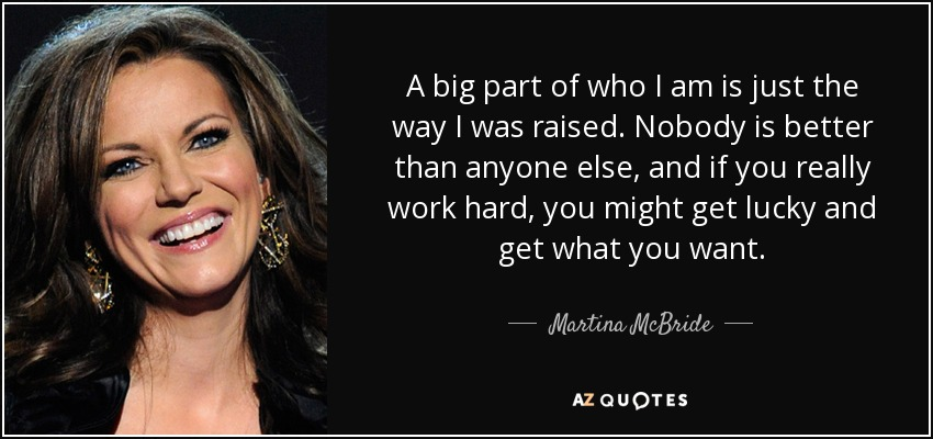A big part of who I am is just the way I was raised. Nobody is better than anyone else, and if you really work hard, you might get lucky and get what you want. - Martina McBride