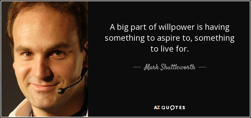 A big part of willpower is having something to aspire to, something to live for. - Mark Shuttleworth