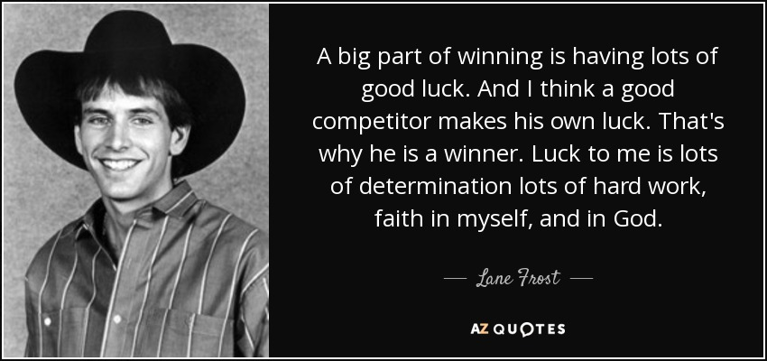 A big part of winning is having lots of good luck. And I think a good competitor makes his own luck. That's why he is a winner. Luck to me is lots of determination lots of hard work, faith in myself, and in God. - Lane Frost