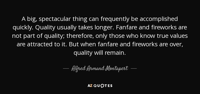 A big, spectacular thing can frequently be accomplished quickly. Quality usually takes longer. Fanfare and fireworks are not part of quality; therefore, only those who know true values are attracted to it. But when fanfare and fireworks are over, quality will remain. - Alfred Armand Montapert