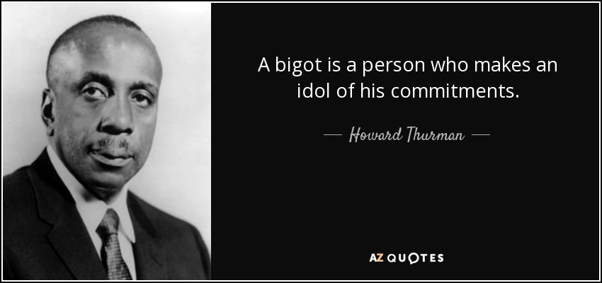 A bigot is a person who makes an idol of his commitments. - Howard Thurman