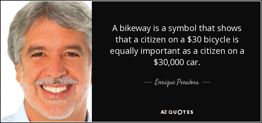 A bikeway is a symbol that shows that a citizen on a $30 bicycle is equally important as a citizen on a $30,000 car. - Enrique Penalosa