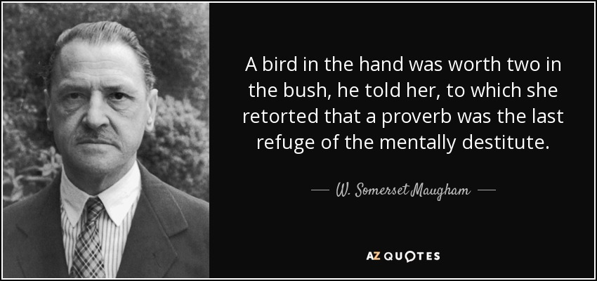 A bird in the hand was worth two in the bush, he told her, to which she retorted that a proverb was the last refuge of the mentally destitute. - W. Somerset Maugham