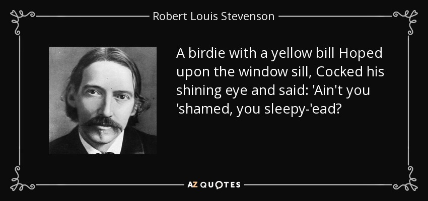 A birdie with a yellow bill Hoped upon the window sill, Cocked his shining eye and said: 'Ain't you 'shamed, you sleepy-'ead? - Robert Louis Stevenson