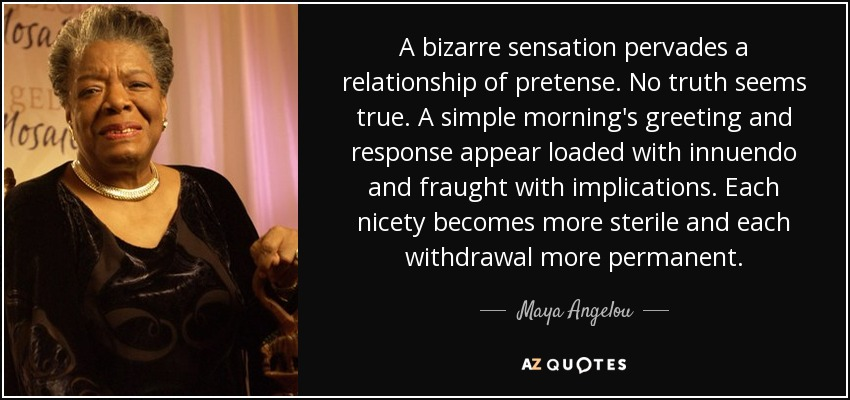 A bizarre sensation pervades a relationship of pretense. No truth seems true. A simple morning's greeting and response appear loaded with innuendo and fraught with implications. Each nicety becomes more sterile and each withdrawal more permanent. - Maya Angelou