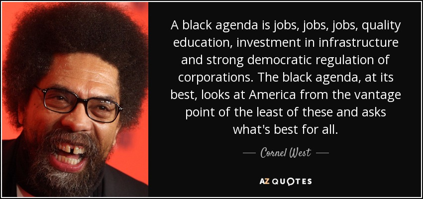 A black agenda is jobs, jobs, jobs, quality education, investment in infrastructure and strong democratic regulation of corporations. The black agenda, at its best, looks at America from the vantage point of the least of these and asks what's best for all. - Cornel West