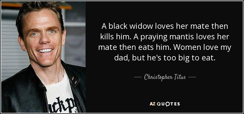 Christopher Titus Quote A Black Widow Loves Her Mate Then Kills Him