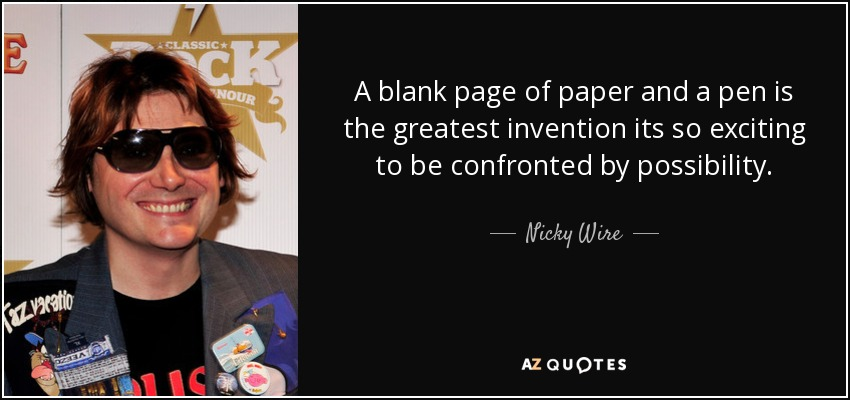 A blank page of paper and a pen is the greatest invention its so exciting to be confronted by possibility. - Nicky Wire