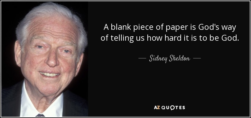A blank piece of paper is God's way of telling us how hard it is to be God. - Sidney Sheldon
