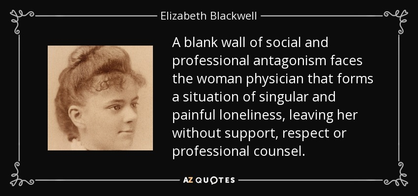 A blank wall of social and professional antagonism faces the woman physician that forms a situation of singular and painful loneliness, leaving her without support, respect or professional counsel. - Elizabeth Blackwell