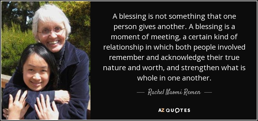 A blessing is not something that one person gives another. A blessing is a moment of meeting, a certain kind of relationship in which both people involved remember and acknowledge their true nature and worth, and strengthen what is whole in one another. - Rachel Naomi Remen