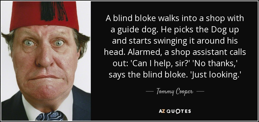 A blind bloke walks into a shop with a guide dog. He picks the Dog up and starts swinging it around his head. Alarmed, a shop assistant calls out: 'Can I help, sir?' 'No thanks,' says the blind bloke. 'Just looking.' - Tommy Cooper