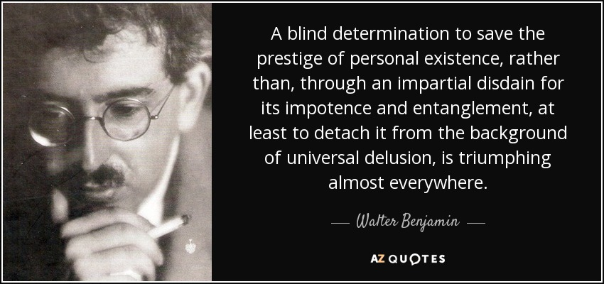 A blind determination to save the prestige of personal existence, rather than, through an impartial disdain for its impotence and entanglement, at least to detach it from the background of universal delusion, is triumphing almost everywhere. - Walter Benjamin