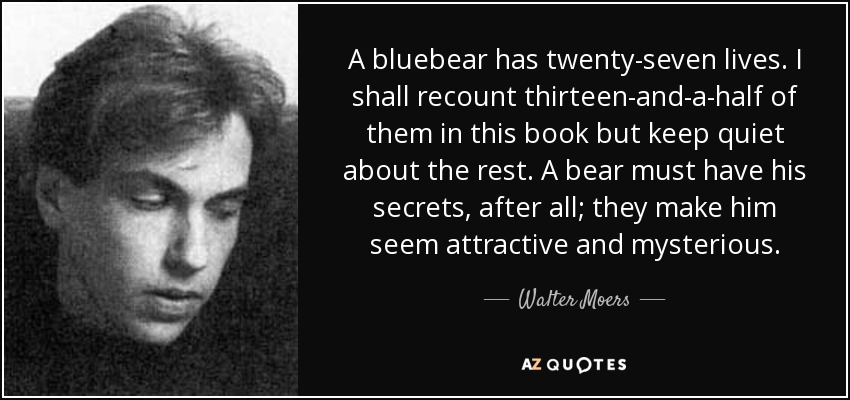 A bluebear has twenty-seven lives. I shall recount thirteen-and-a-half of them in this book but keep quiet about the rest. A bear must have his secrets, after all; they make him seem attractive and mysterious. - Walter Moers