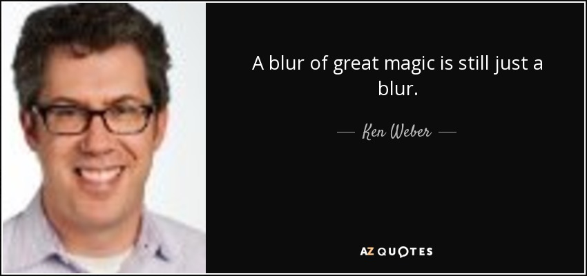 A blur of great magic is still just a blur. - Ken Weber