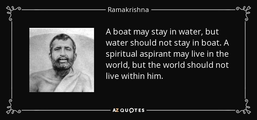 A boat may stay in water, but water should not stay in boat. A spiritual aspirant may live in the world, but the world should not live within him. - Ramakrishna