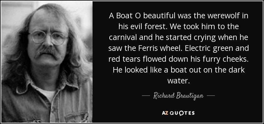 A Boat O beautiful was the werewolf in his evil forest. We took him to the carnival and he started crying when he saw the Ferris wheel. Electric green and red tears flowed down his furry cheeks. He looked like a boat out on the dark water. - Richard Brautigan
