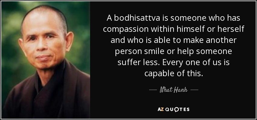 A bodhisattva is someone who has compassion within himself or herself and who is able to make another person smile or help someone suffer less. Every one of us is capable of this. - Nhat Hanh
