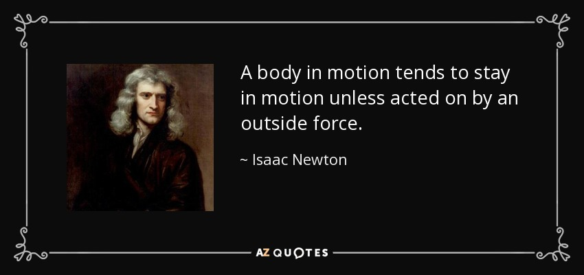 A body in motion tends to stay in motion unless acted on by an outside force. - Isaac Newton