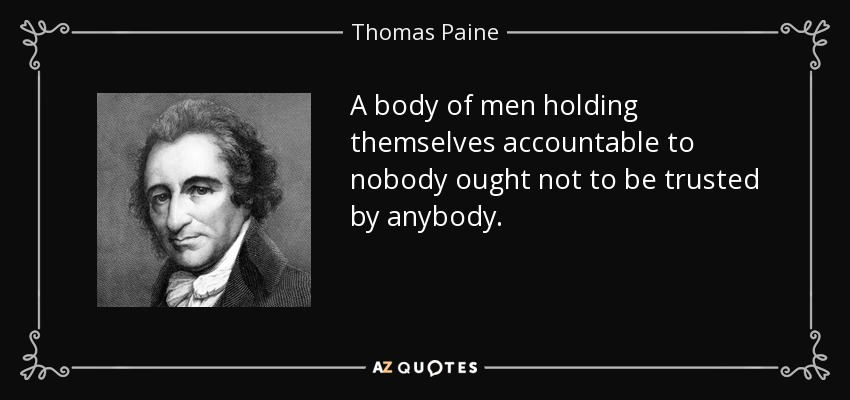 A body of men holding themselves accountable to nobody ought not to be trusted by anybody. - Thomas Paine
