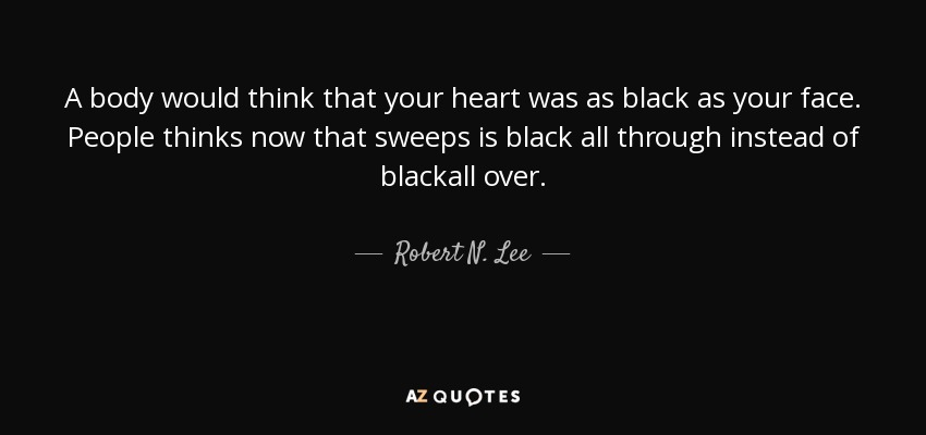A body would think that your heart was as black as your face. People thinks now that sweeps is black all through instead of blackall over. - Robert N. Lee