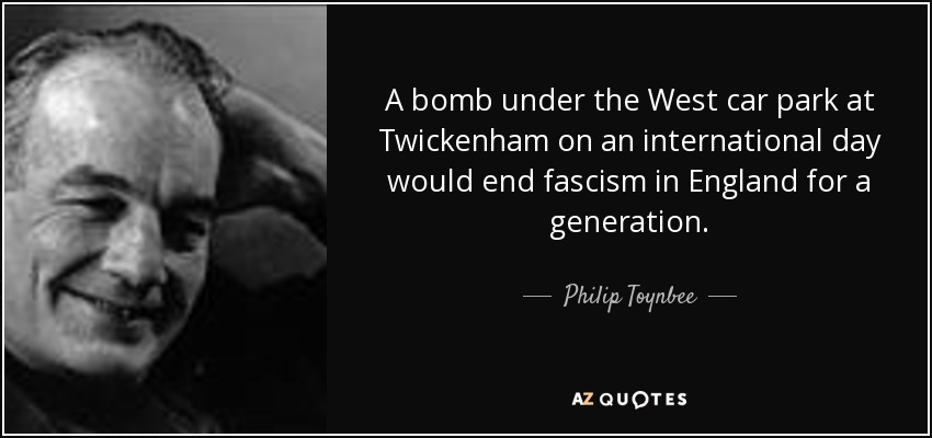 A bomb under the West car park at Twickenham on an international day would end fascism in England for a generation. - Philip Toynbee
