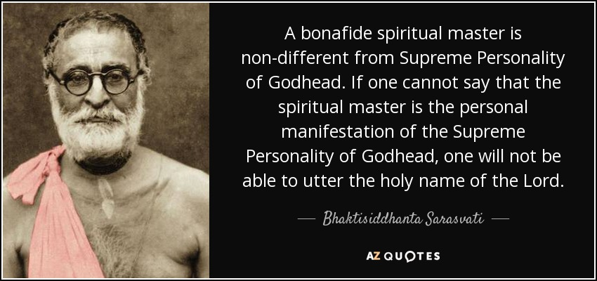 A bonafide spiritual master is non-different from Supreme Personality of Godhead. If one cannot say that the spiritual master is the personal manifestation of the Supreme Personality of Godhead, one will not be able to utter the holy name of the Lord. - Bhaktisiddhanta Sarasvati