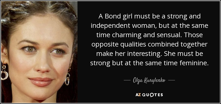 A Bond girl must be a strong and independent woman, but at the same time charming and sensual. Those opposite qualities combined together make her interesting. She must be strong but at the same time feminine. - Olga Kurylenko