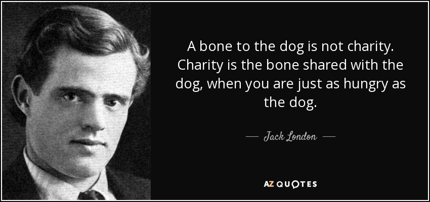 A bone to the dog is not charity. Charity is the bone shared with the dog, when you are just as hungry as the dog. - Jack London