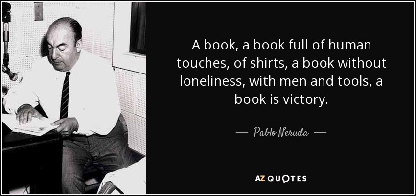 A book, a book full of human touches, of shirts, a book without loneliness, with men and tools, a book is victory. - Pablo Neruda