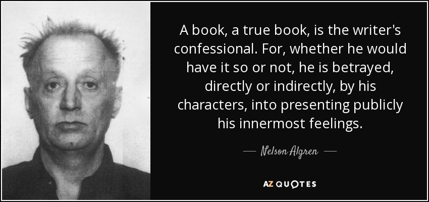 A book, a true book, is the writer's confessional. For, whether he would have it so or not, he is betrayed, directly or indirectly, by his characters, into presenting publicly his innermost feelings. - Nelson Algren