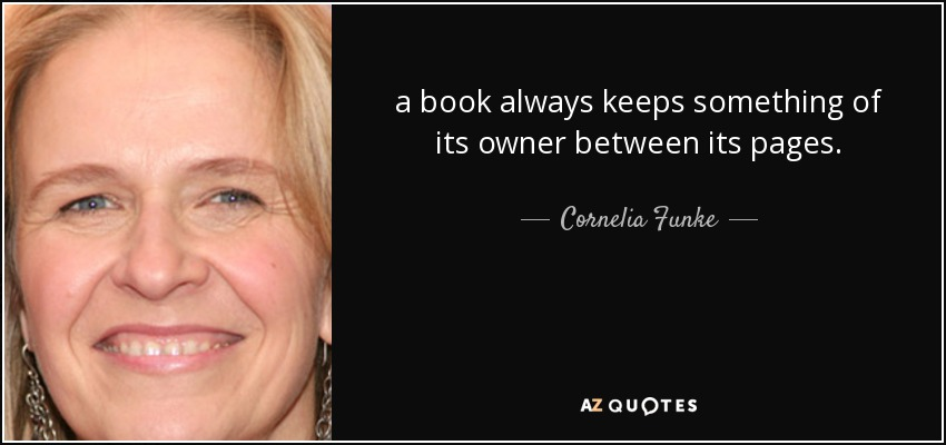 a book always keeps something of its owner between its pages. - Cornelia Funke