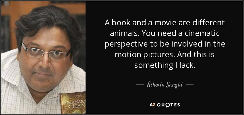 A book and a movie are different animals. You need a cinematic perspective to be involved in the motion pictures. And this is something I lack. - Ashwin Sanghi