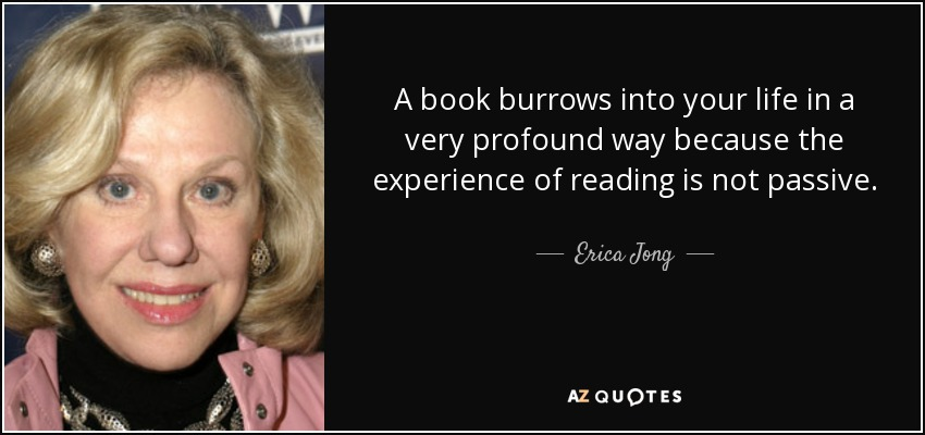 A book burrows into your life in a very profound way because the experience of reading is not passive. - Erica Jong