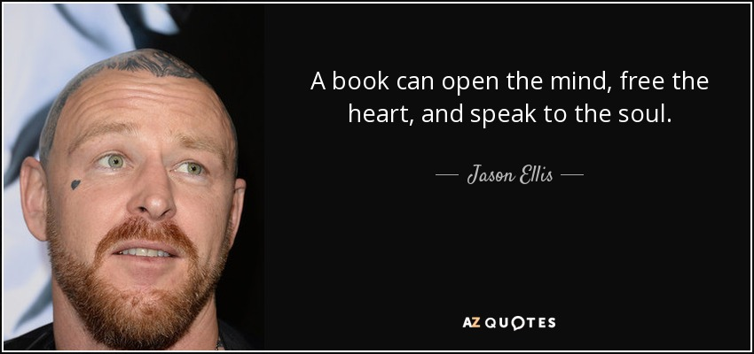 A book can open the mind, free the heart, and speak to the soul. - Jason Ellis