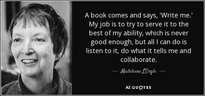 A book comes and says, 'Write me.' My job is to try to serve it to the best of my ability, which is never good enough, but all I can do is listen to it, do what it tells me and collaborate. - Madeleine L'Engle