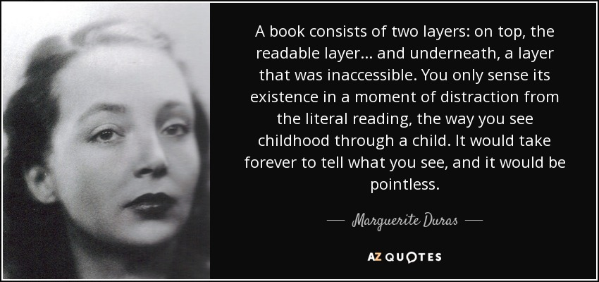 A book consists of two layers: on top, the readable layer ... and underneath, a layer that was inaccessible. You only sense its existence in a moment of distraction from the literal reading, the way you see childhood through a child. It would take forever to tell what you see, and it would be pointless. - Marguerite Duras