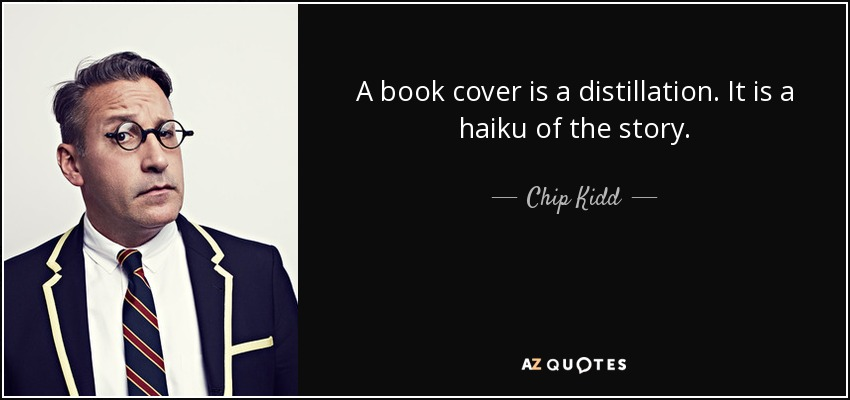 A book cover is a distillation. It is a haiku of the story. - Chip Kidd