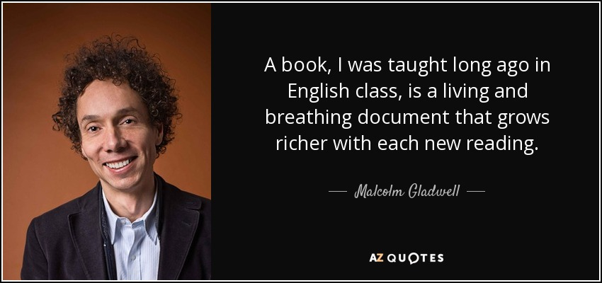 A book, I was taught long ago in English class, is a living and breathing document that grows richer with each new reading. - Malcolm Gladwell