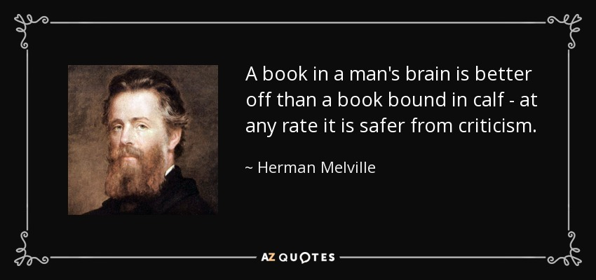 A book in a man's brain is better off than a book bound in calf - at any rate it is safer from criticism. - Herman Melville