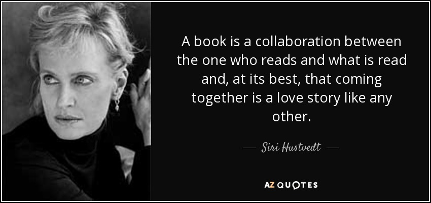 A book is a collaboration between the one who reads and what is read and, at its best, that coming together is a love story like any other. - Siri Hustvedt